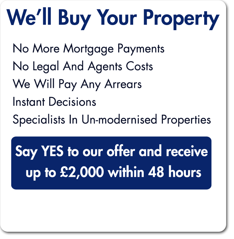 We'll Buy Your Property. No More Mortgage Payments. No Legal And Agents Costs. We Will Pay Any Arrears. Instant Decisions. Specialists in Un-modernised properties. Say Yes to our offer and receive up to £2000 within 48 hours